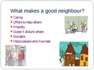 What makes a good neighbour? Caring Offers to help others Friendly Doesn't di