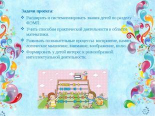 Задачи проекта: Расширить и систематизировать знания детей по разделу ФЭМП. У