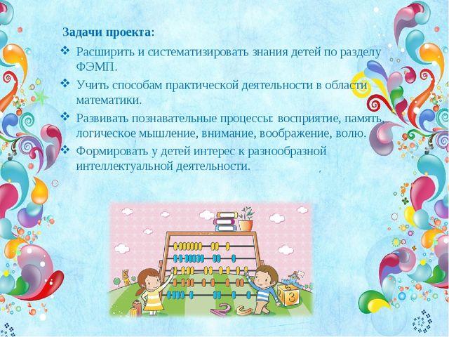 Задачи проекта: Расширить и систематизировать знания детей по разделу ФЭМП. У...