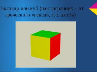 Гексаэдр или куб (шестигранник – от греческого «гекса», т.е. шесть)