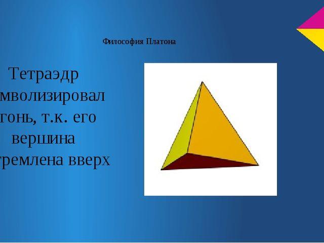 Философия Платона Тетраэдр символизировал огонь, т.к. его вершина устремлена...