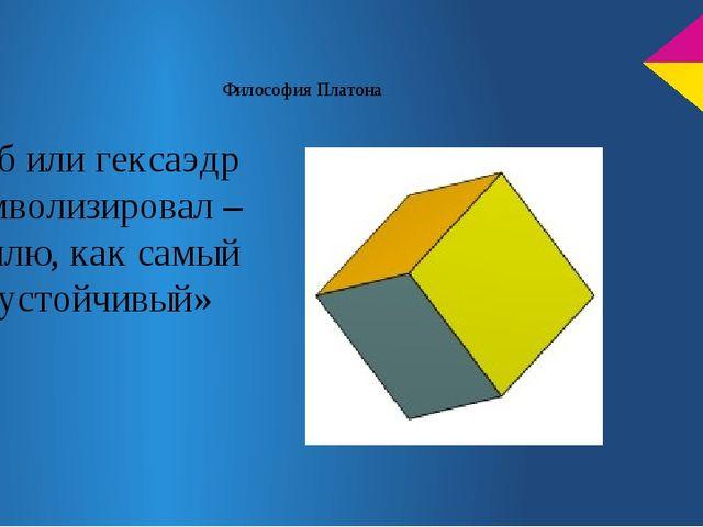 Философия Платона Куб или гексаэдр символизировал – землю, как самый «устойчи...