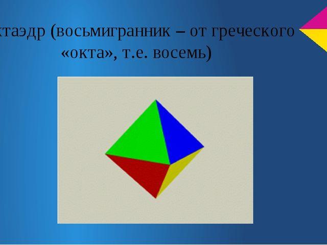 Октаэдр (восьмигранник – от греческого «окта», т.е. восемь)