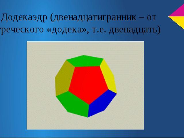 Додекаэдр (двенадцатигранник – от греческого «додека», т.е. двенадцать)