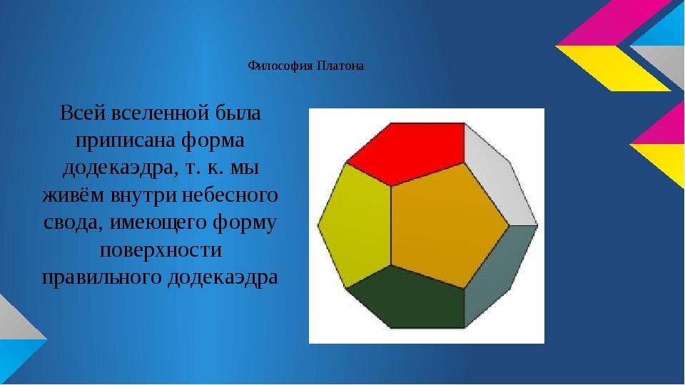 Философия Платона Всей вселенной была приписана форма додекаэдра, т. к. мы жи...