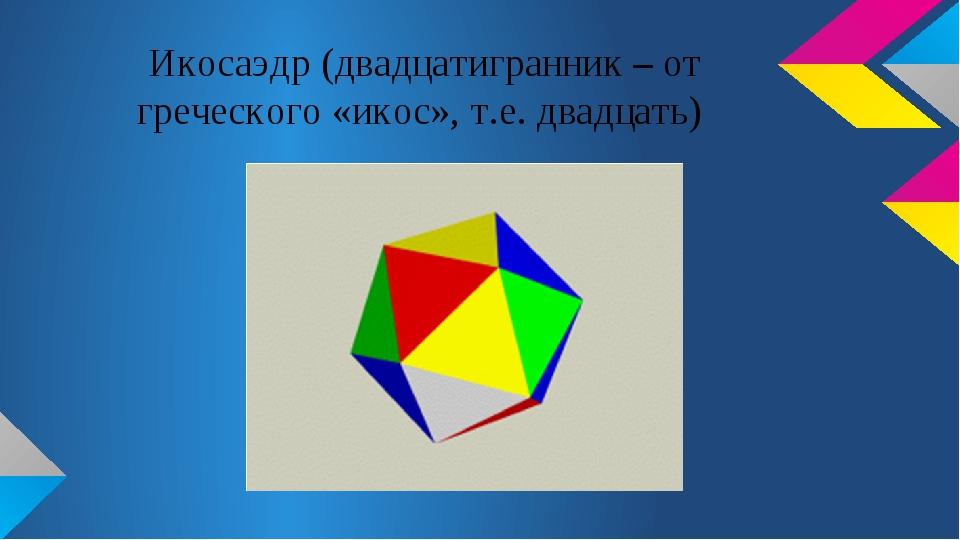 Икосаэдр (двадцатигранник – от греческого «икос», т.е. двадцать)