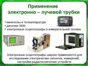 Применение электронно – лучевой трубки кинескопы в телеаппаратуре дисплеи ЭВМ