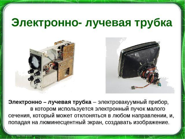 Электронно- лучевая трубка Электронно – лучевая трубка – электровакуумный при...