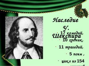 Наследие У. Шекспира 17 комедий, 10 хроник, 11 трагедий, 5 поэм , цикл из 154
