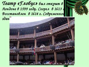 Театр «Глобус» был открыт в Лондоне в 1599 году. Сгорел в 1613 г. Восстановле