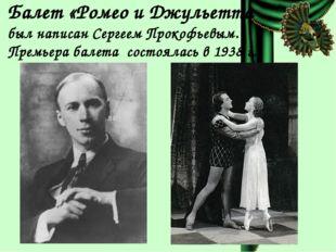 Балет «Ромео и Джульетта был написан Сергеем Прокофьевым. Премьера балета сос