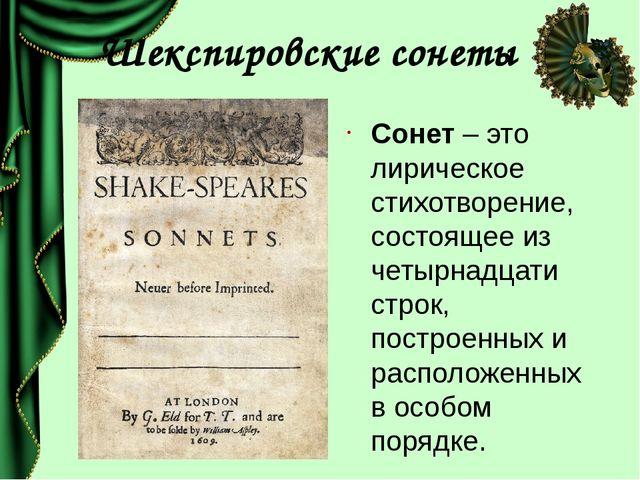 Шекспировские сонеты Сонет – это лирическое стихотворение, состоящее из четыр...