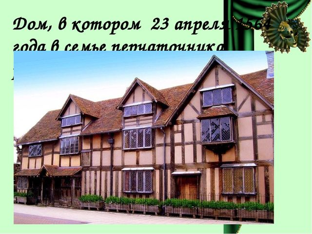 Дом, в котором 23 апреля 1564 года в семье перчаточника родился Шекспир