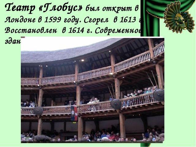 Театр «Глобус» был открыт в Лондоне в 1599 году. Сгорел в 1613 г. Восстановле...