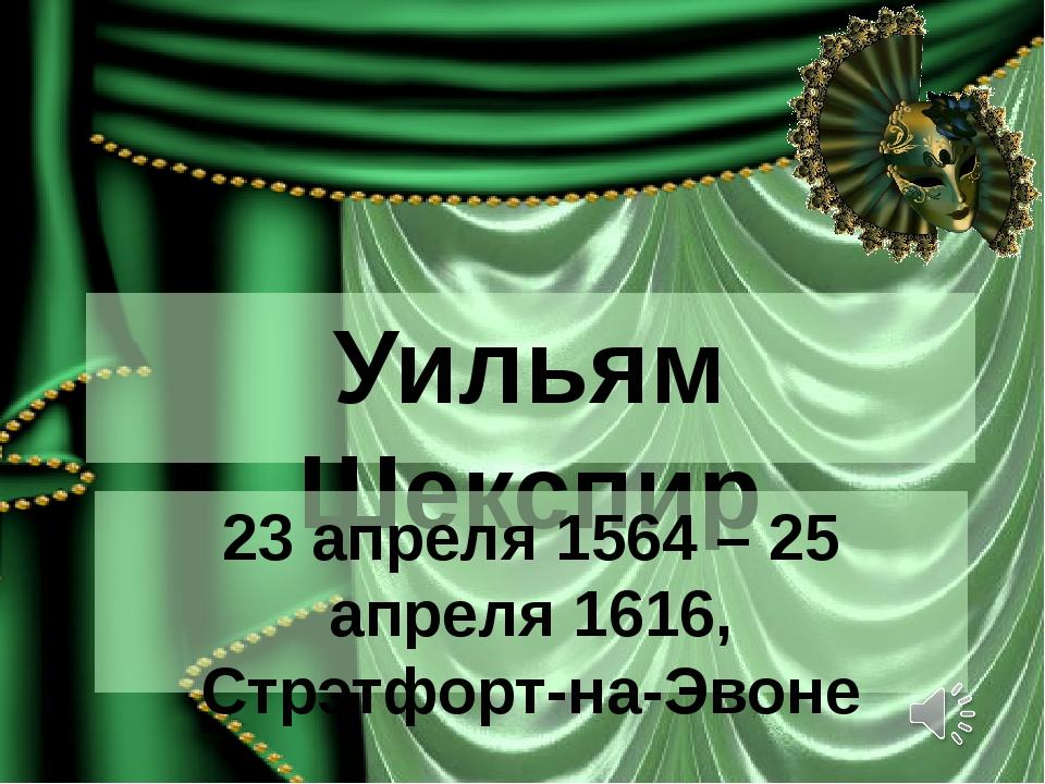 Уильям Шекспир 23 апреля 1564 – 25 апреля 1616, Стрэтфорт-на-Эвоне