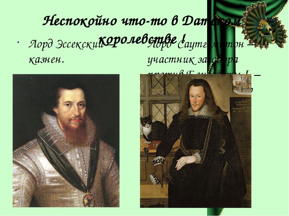 Неспокойно что-то в Датском королевстве ! Лорд Эссекский – казнен. Лорд Саутг...