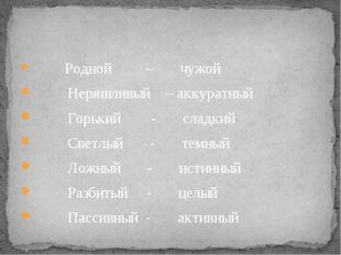 Родной – чужой Неряшливый – аккуратный Горький - сладкий Светлый - темный Ло