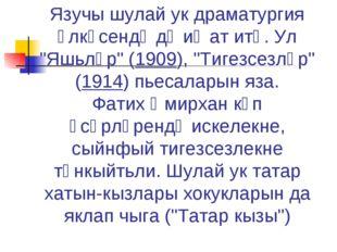 "Язучы шулай ук драматургия өлкәсендә дә иҗат итә. Ул ""Яшьләр"" (1909), ""Тигезс"