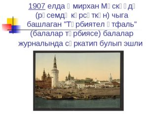 """1907 елдаӘмирхан Мәскәүдә (рәсемдә күрсәткән)чыга башлаган """"Тәрбиятел әтфа"""
