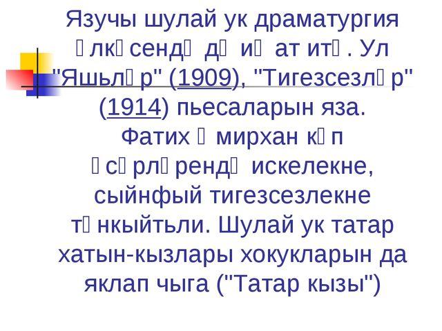 "Язучы шулай ук драматургия өлкәсендә дә иҗат итә. Ул ""Яшьләр"" (1909), ""Тигезс..."