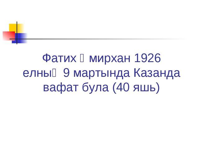 Фатих Әмирхан 1926 елның9 мартында Казанда вафат була(40яшь)