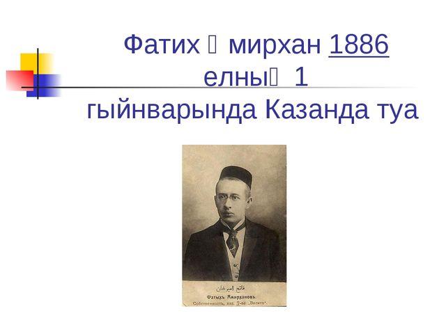 Фатих Әмирхан1886 елның1 гыйнварындаКазандатуа