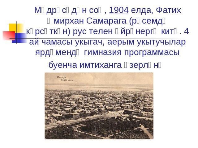 Мәдрәсәдән соң,1904 елда, Фатих ӘмирханСамарага (рәсемдә күрсәткән)рус тел...