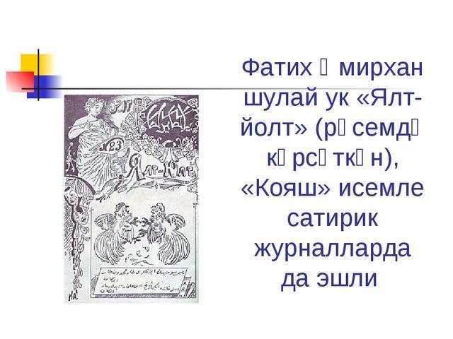 Фатих Әмирхан шулай ук «Ялт-йолт» (рәсемдә күрсәткән), «Кояш» исемле сатирик...
