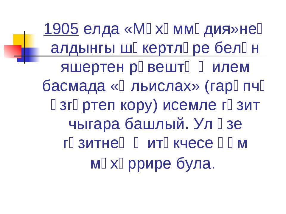 1905 елда«Мөхәммәдия»нең алдынгы шәкертләре белән яшертен рәвештә җилем басм...