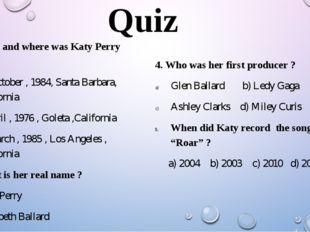 Quiz 1. When and where was Katy Perry born ? 25 October , 1984, Santa Barbara