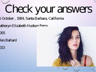 Check your answers 1. a) 25 October , 1984, Santa Barbara, California 2. c) K