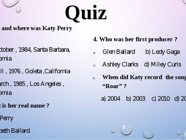 Quiz 1. When and where was Katy Perry born ? 25 October , 1984, Santa Barbara...