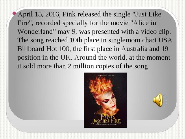 "April 15, 2016, Pink released the single ""Just Like Fire"", recorded specially..."