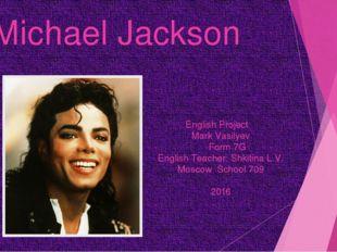 Michael Jackson English Project Mark Vasilyev Form 7G English Teacher: Shkiti