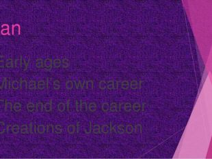 Plan Early ages Michael's own career The end of the career Creations of Jackson