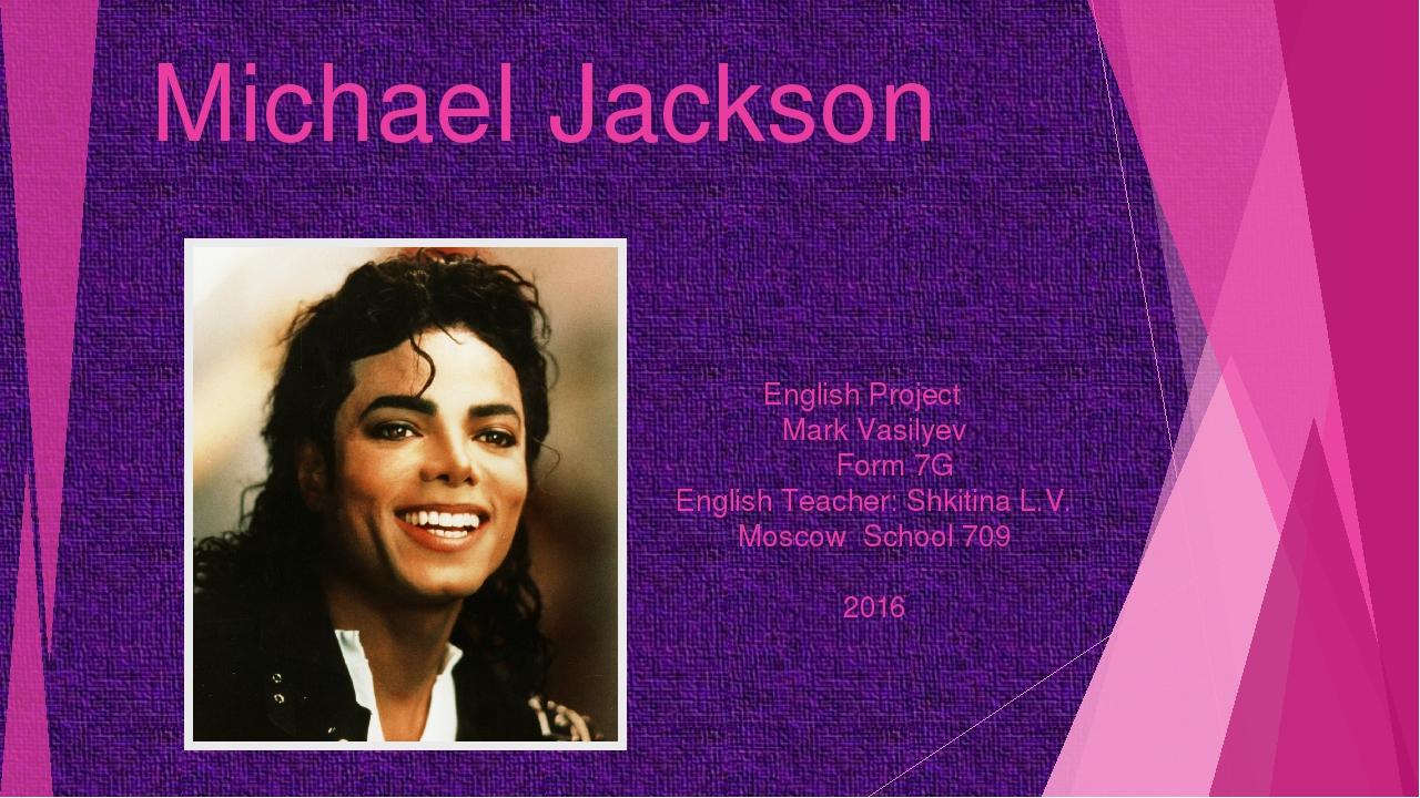 Michael Jackson English Project Mark Vasilyev Form 7G English Teacher: Shkiti...