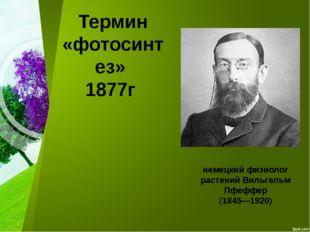 Термин «фотосинтез» 1877г немецкий физиолог растений Вильгельм Пфеффер (1845—