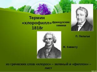 Термин «хлорофилл» 1818г французские химики П.Пельтье Ж.Каванту из гречески