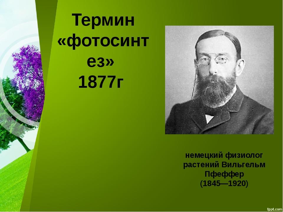 Термин «фотосинтез» 1877г немецкий физиолог растений Вильгельм Пфеффер (1845—...