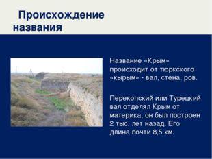 Происхождение названия Название «Крым» происходит от тюркского «кырым» - вал,