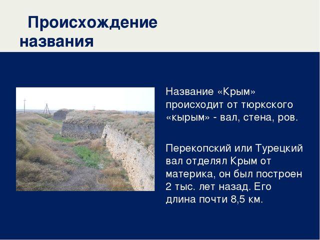 Происхождение названия Название «Крым» происходит от тюркского «кырым» - вал,...