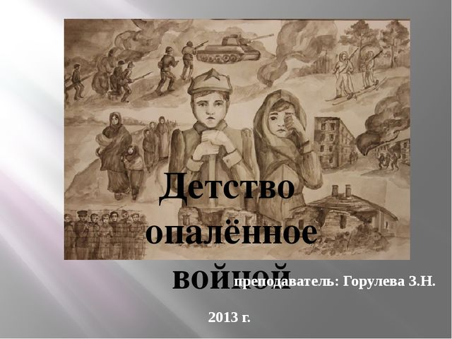 Детство опалённое войной преподаватель: Горулева З.Н. 2013 г.