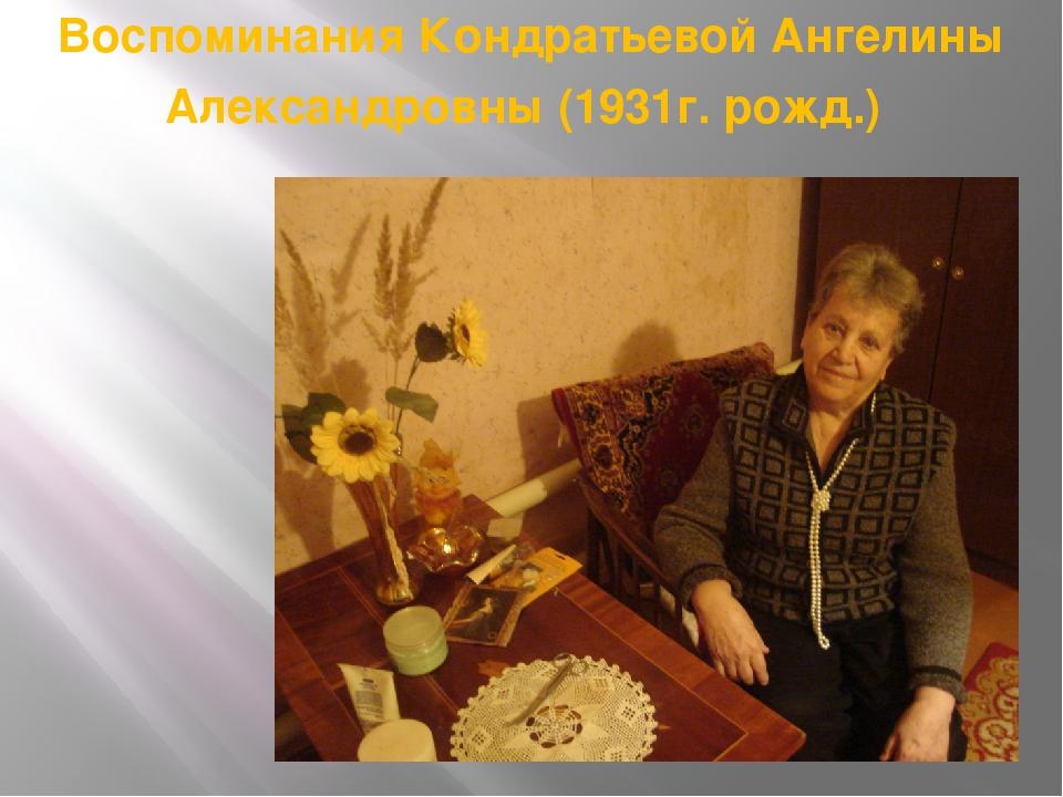 Воспоминания Кондратьевой Ангелины Александровны (1931г. рожд.)