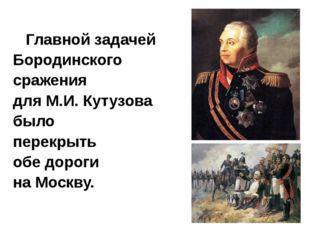 Главной задачей Бородинского сражения  для М.И. Кутузова было  перекрыть  обе