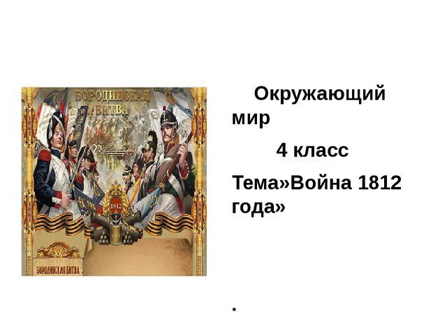 Окружающий мир 4 класс Тема»Война 1812 года»   .