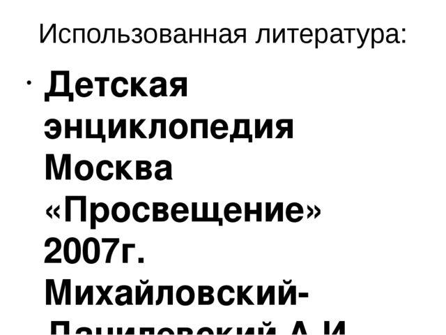 Использованная литература: Детская энциклопедия  Москва «Просвещение» 2007г....