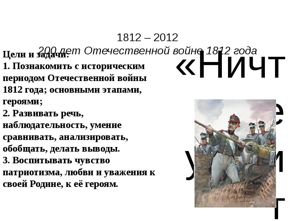 1812 – 2012 200 лет Отечественной войне 1812 года  «Ничто не устоит против р...