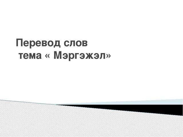 Перевод слов тема « Мэргэжэл»