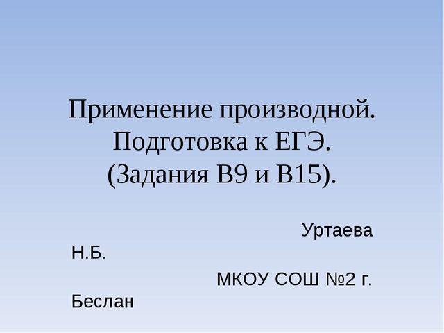 Применение производной. Подготовка к ЕГЭ. (Задания В9 и В15). Уртаева Н.Б. МК...