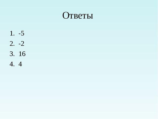 Ответы 1. -5 2. -2 3. 16 4. 4